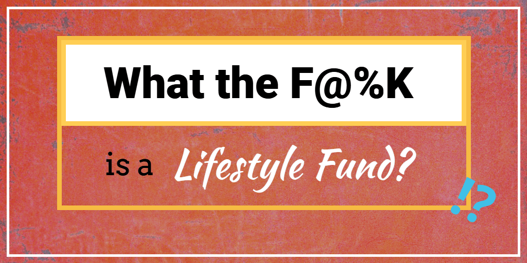 What the F@%K is a Lifestyle Fund?
