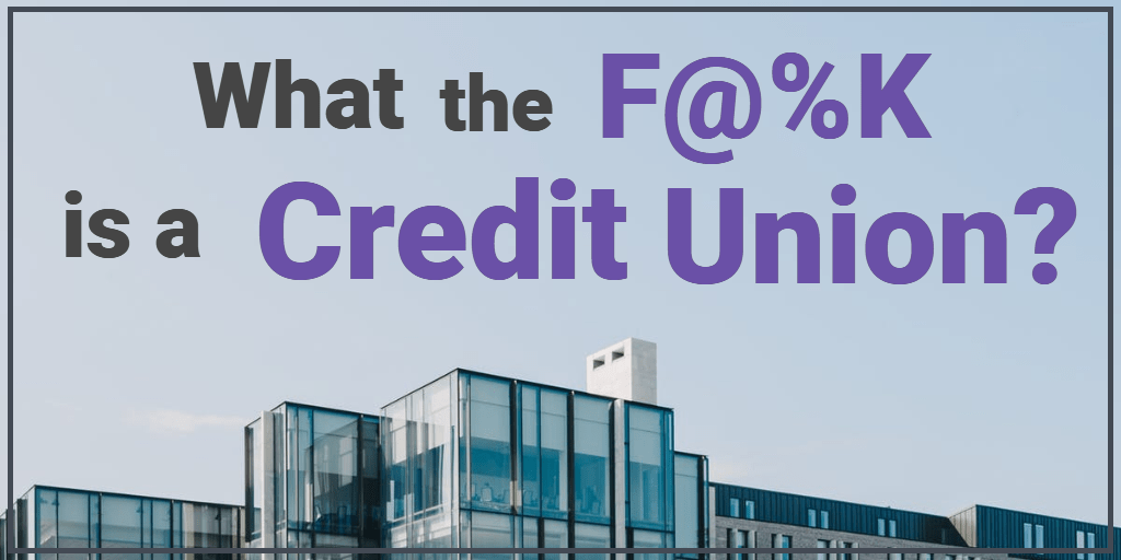 What The F@%K is a Credit Union?